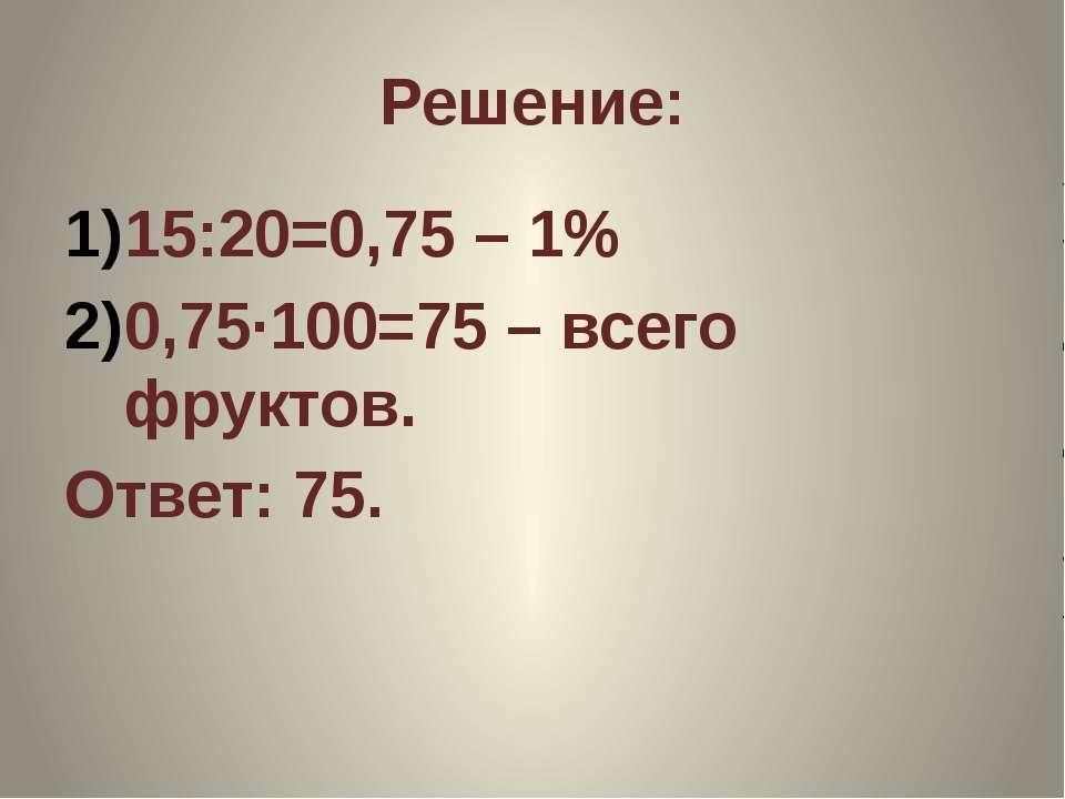 Решение: 15:20=0,75 – 1% 0,75·100=75 – всего фруктов. Ответ: 75.