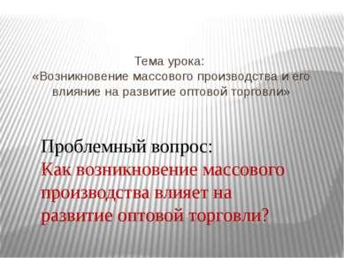 Тема урока: «Возникновение массового производства и его влияние на развитие о...