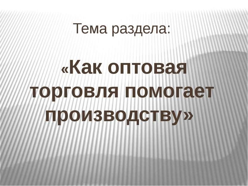 Тема раздела: «Как оптовая торговля помогает производству»