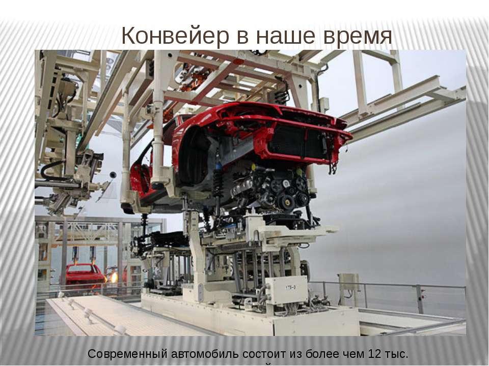 Конвейер в наше время Современный автомобиль состоит из более чем 12 тыс. дет...