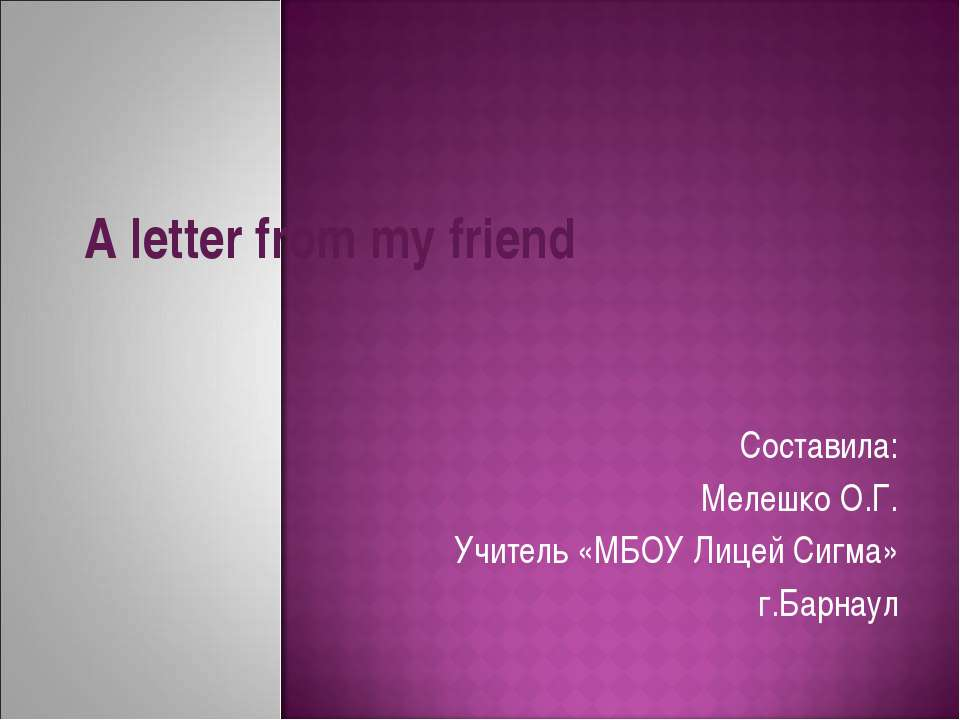 A letter from my friend Составила: Мелешко О.Г. Учитель «МБОУ Лицей Сигма» г....