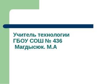 Учитель технологии ГБОУ СОШ № 436 Магдысюк. М.А