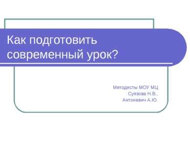 Как подготовить современный урок? Методисты МОУ МЦ Суязова Н.В., Антоневич А.Ю.