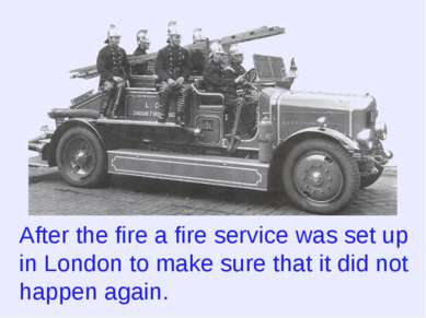 After the fire a fire service was set up in London to make sure that it did n...