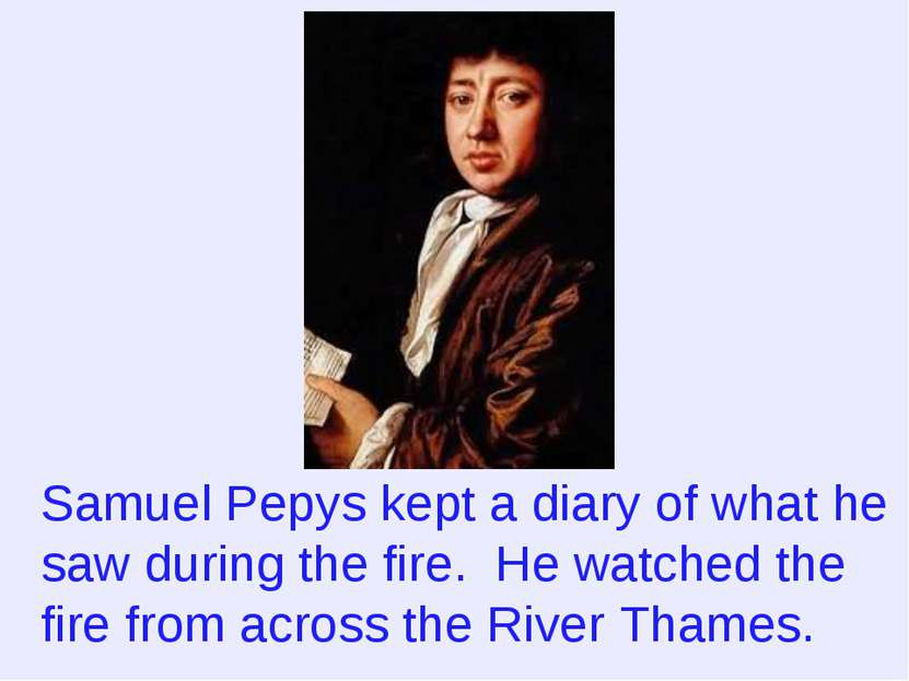 Samuel Pepys kept a diary of what he saw during the fire. He watched the fire...
