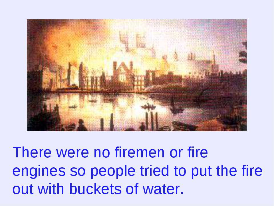There were no firemen or fire engines so people tried to put the fire out wit...