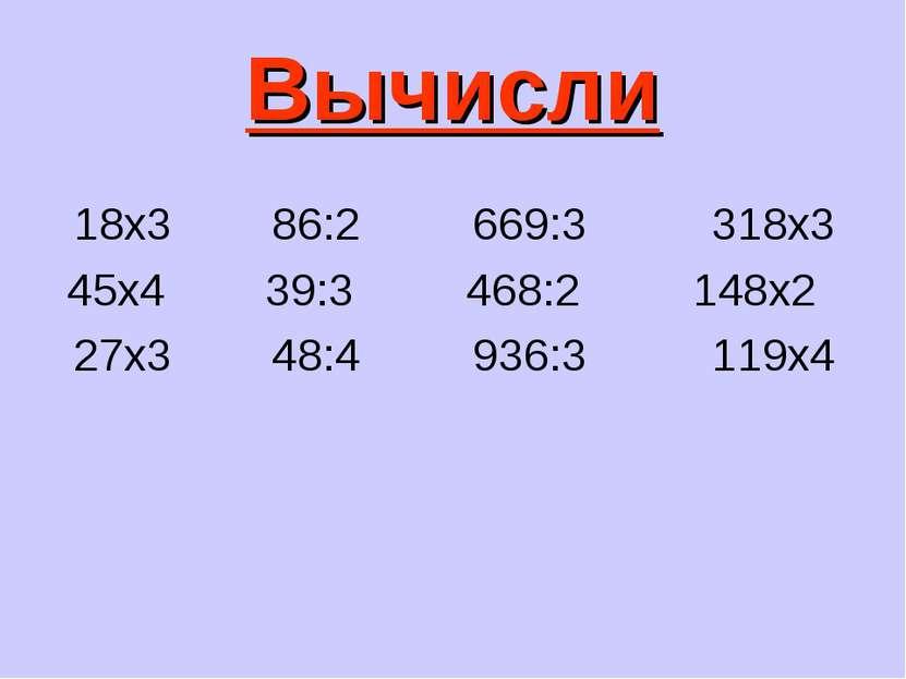 Вычисли 18х3 86:2 669:3 318х3 45х4 39:3 468:2 148х2 27х3 48:4 936:3 119х4