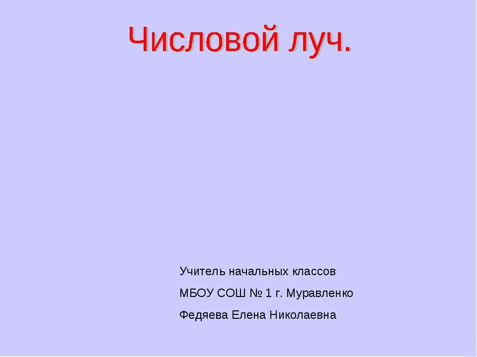 Учитель начальных классов МБОУ СОШ № 1 г. Муравленко Федяева Елена Николаевна