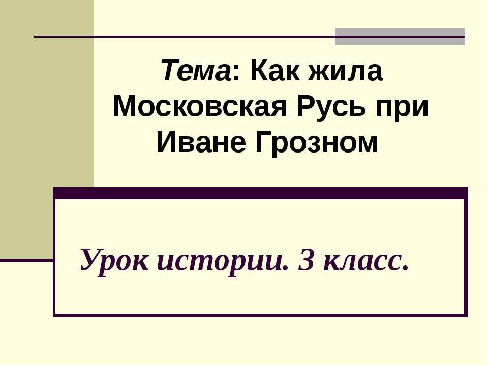 Урок истории. 3 класс. Тема: Как жила Московская Русь при Иване Грозном