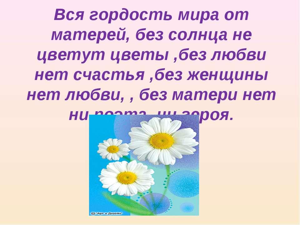 Вся гордость мира от матерей, без солнца не цветут цветы ,без любви нет счаст...