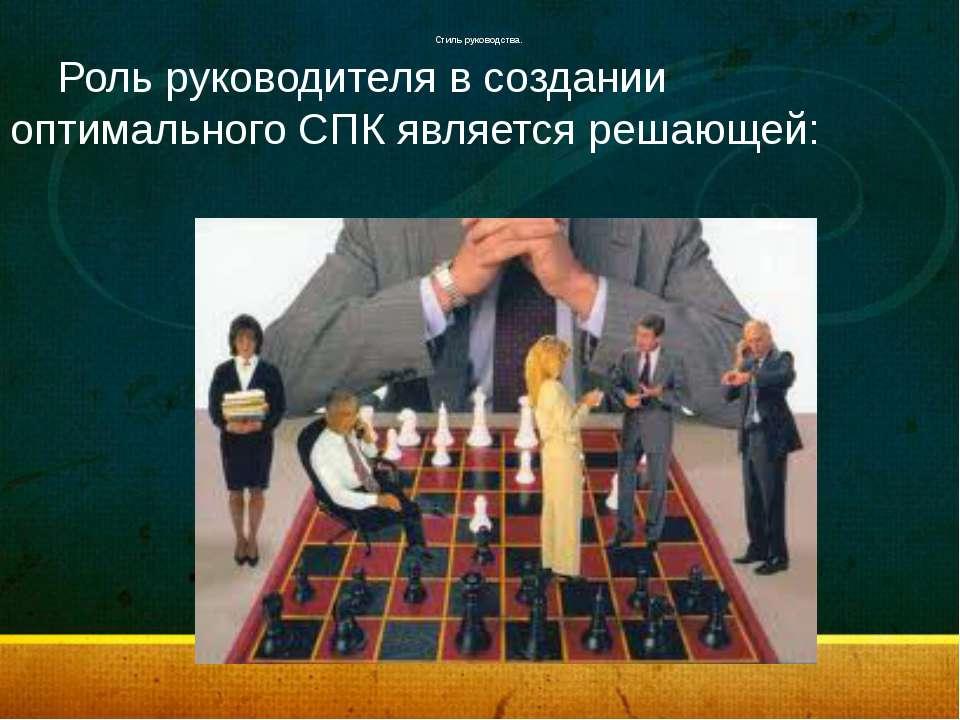 Стиль руководства. Роль руководителя в создании оптимального СПК является ре...
