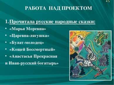 РАБОТА НАД ПРОЕКТОМ Прочитала русские народные сказки: «Марья Моревна» «Царев...
