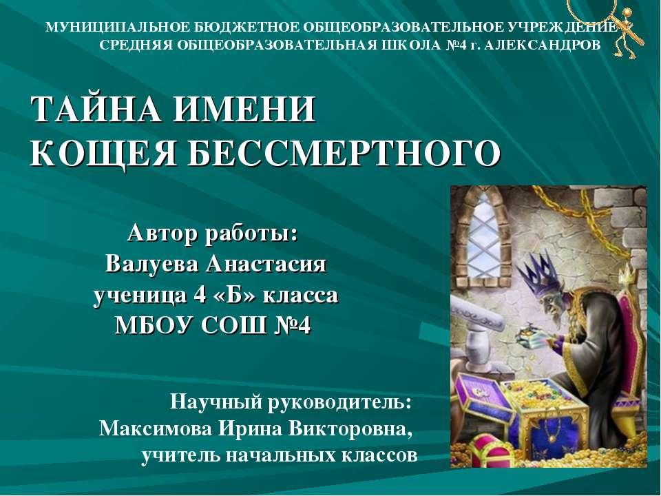 ТАЙНА ИМЕНИ КОЩЕЯ БЕССМЕРТНОГО Автор работы: Валуева Анастасия ученица 4 «Б» ...