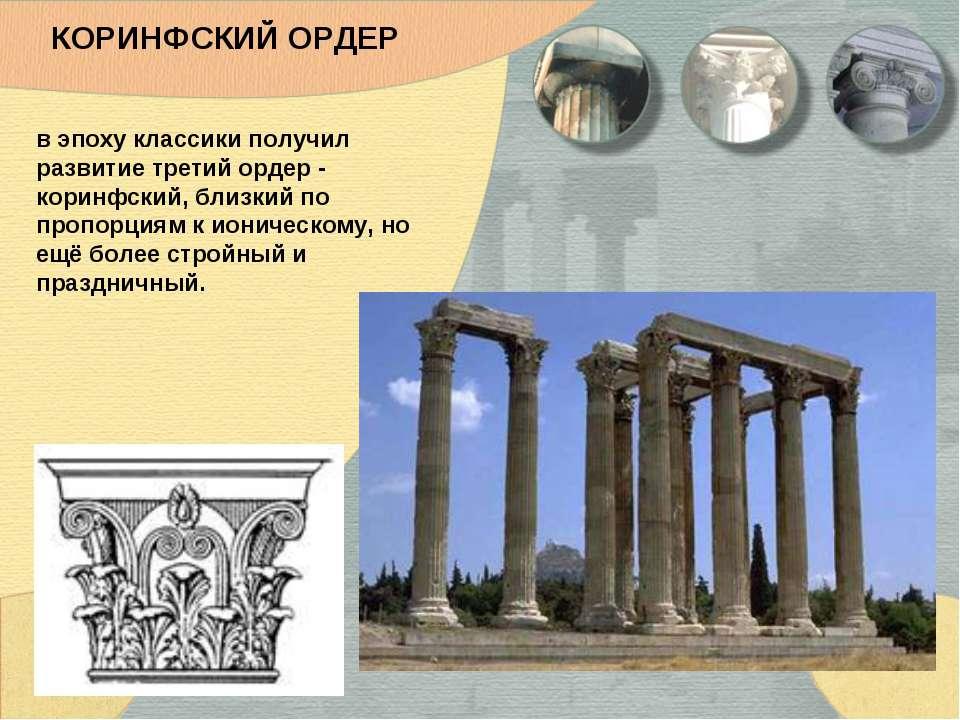 КОРИНФСКИЙ ОРДЕР в эпоху классики получил развитие третий ордер - коринфский,...