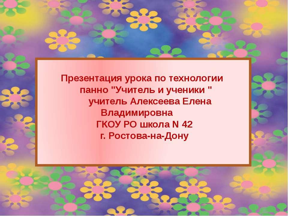 """Презентация урока по технологии панно """"Учитель и ученики """" учитель Алексеева ..."""