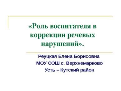 «Роль воспитателя в коррекции речевых нарушений». Реуцкая Елена Борисовна МОУ...