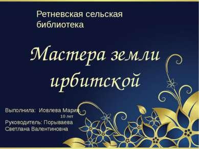 Мастера земли ирбитской Выполнила: Иовлева Мария, 10 лет Руководитель: Порыва...