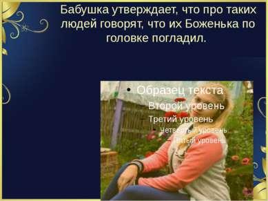 Бабушка утверждает, что про таких людей говорят, что их Боженька по головке п...