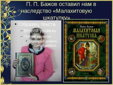 П. П. Бажов оставил нам в наследство «Малахитовую шкатулку»