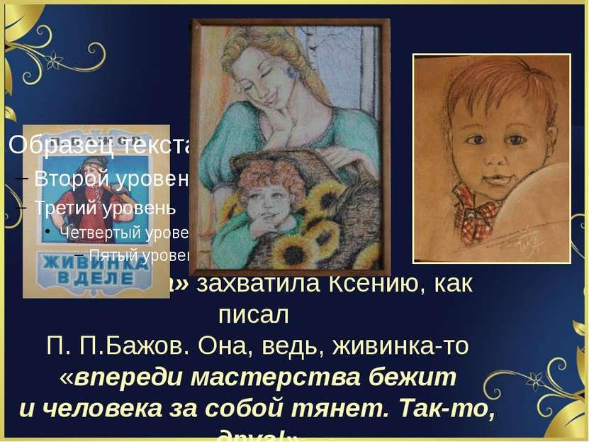 «Живинка» захватила Ксению, как писал П. П.Бажов. Она, ведь, живинка-то «впер...