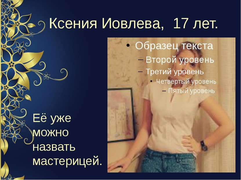 Ксения Иовлева, 17 лет. Её уже можно назвать мастерицей.