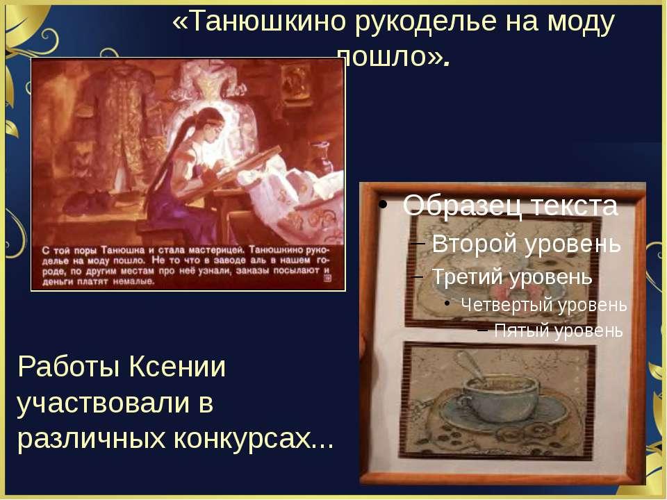 «Танюшкино рукоделье на моду пошло». Работы Ксении участвовали в различных ко...