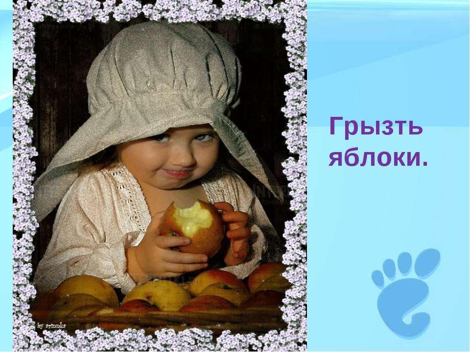 Грызть яблоки.