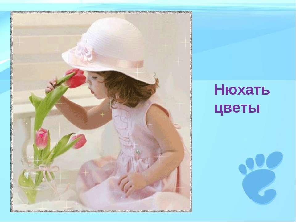 Нюхать цветы.