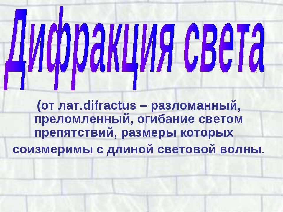 (от лат.difractus – разломанный, преломленный, огибание светом препятствий, р...