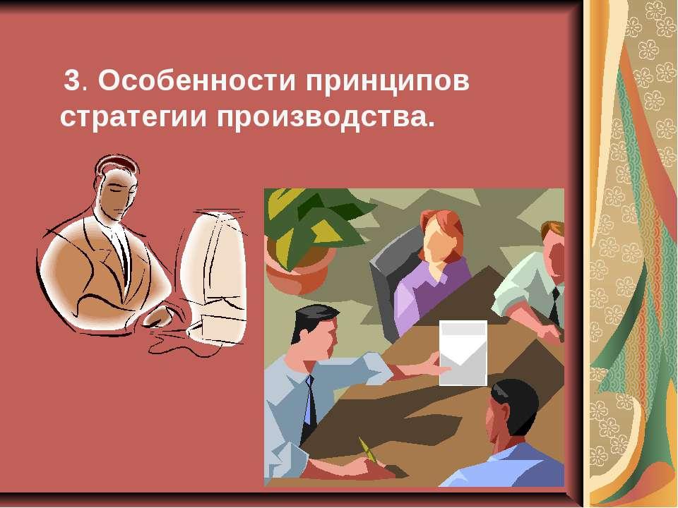 3. Особенности принципов стратегии производства.