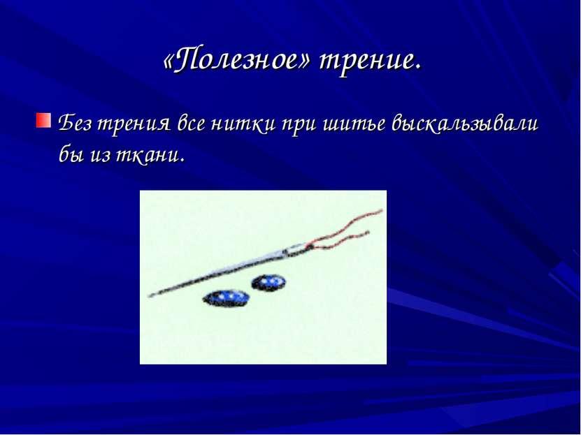 «Полезное» трение. Без трения все нитки при шитье выскальзывали бы из ткани.