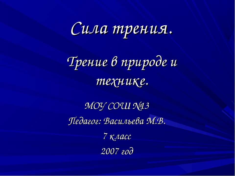Сила трения. МОУ СОШ №13 Педагог: Васильева М.В. 7 класс 2007 год Трение в пр...