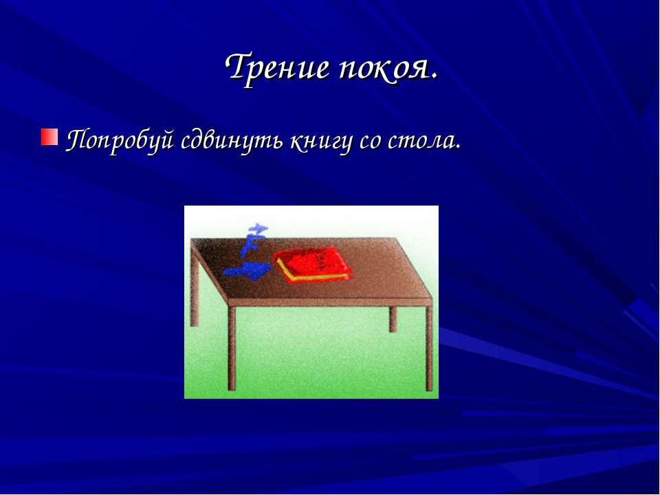 Трение покоя. Попробуй сдвинуть книгу со стола.