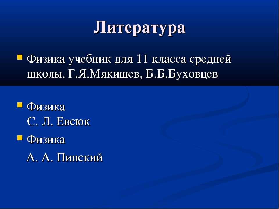 Литература Физика учебник для 11 класса средней школы. Г.Я.Мякишев, Б.Б.Бухов...