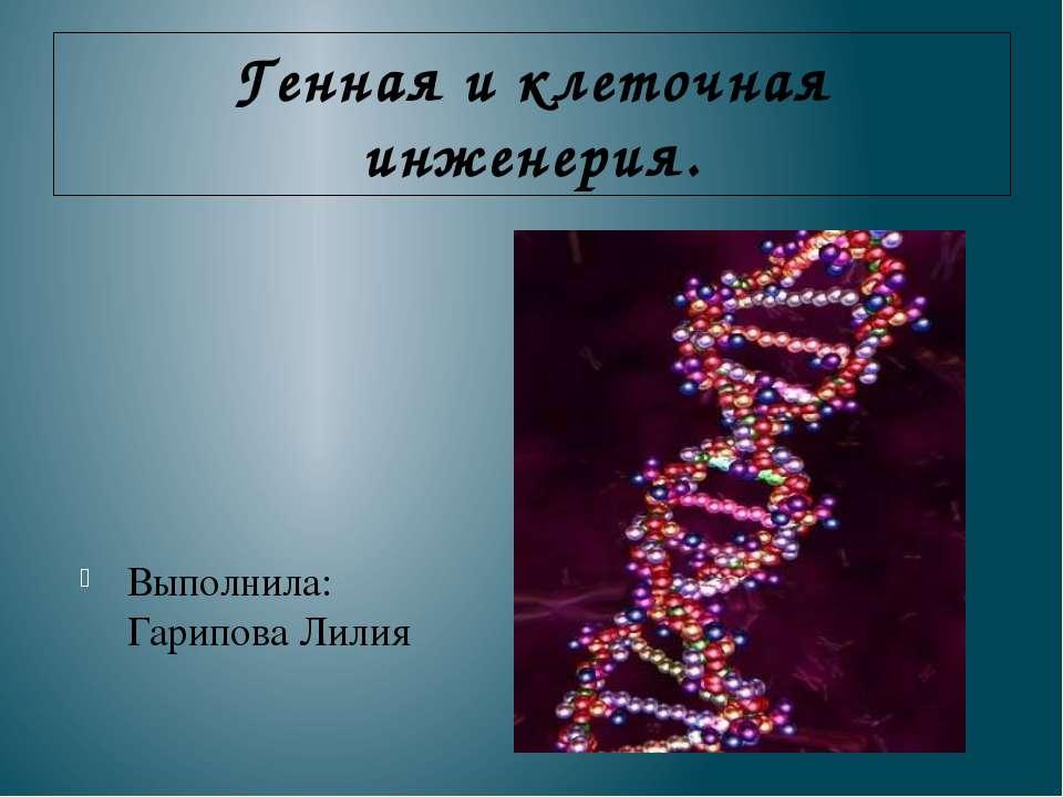 Генная и клеточная инженерия. Выполнила: Гарипова Лилия