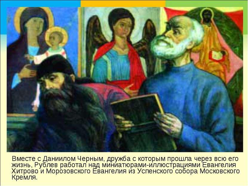 Вместе с Даниилом Черным, дружба с которым прошла через всю его жизнь, Рублев...
