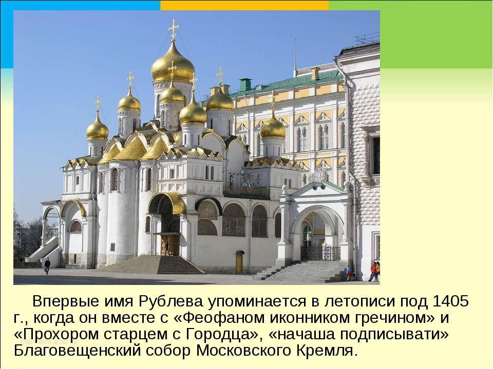 Впервые имя Рублева упоминается в летописи под 1405 г., когда он вместе с «Фе...