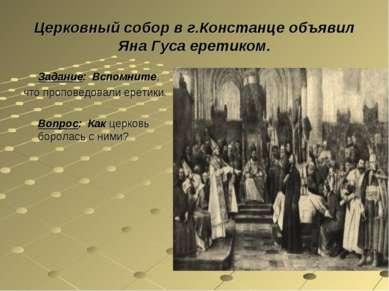 Церковный собор в г.Констанце объявил Яна Гуса еретиком. Задание: Вспомните, ...