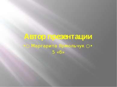 Автор презентации •○ Маргарита Ярмольчук ○• 5 «б»