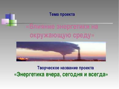 Тема проекта «Влияние энергетики на окружающую среду» Творческое название про...