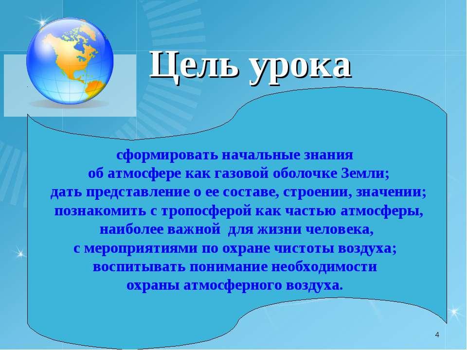Цель урока * сформировать начальные знания об атмосфере как газовой оболочке ...