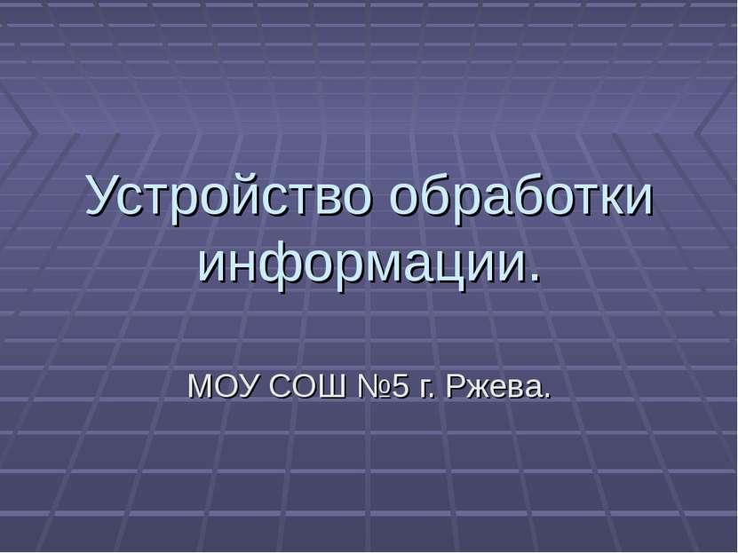 Устройство обработки информации. МОУ СОШ №5 г. Ржева.