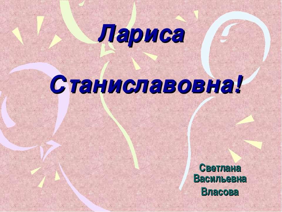 Лариса Станиславовна! Светлана Васильевна Власова