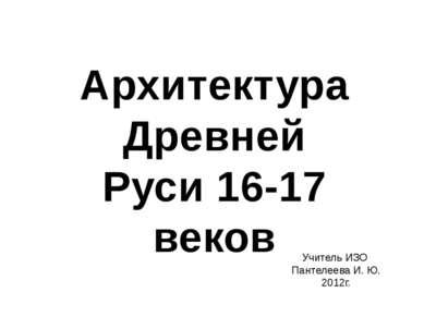 Архитектура Древней Руси 16-17 веков Учитель ИЗО Пантелеева И. Ю. 2012г.