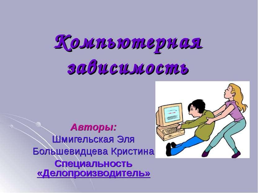 Компьютерная зависимость Авторы: Шмигельская Эля Большевидцева Кристина Специ...
