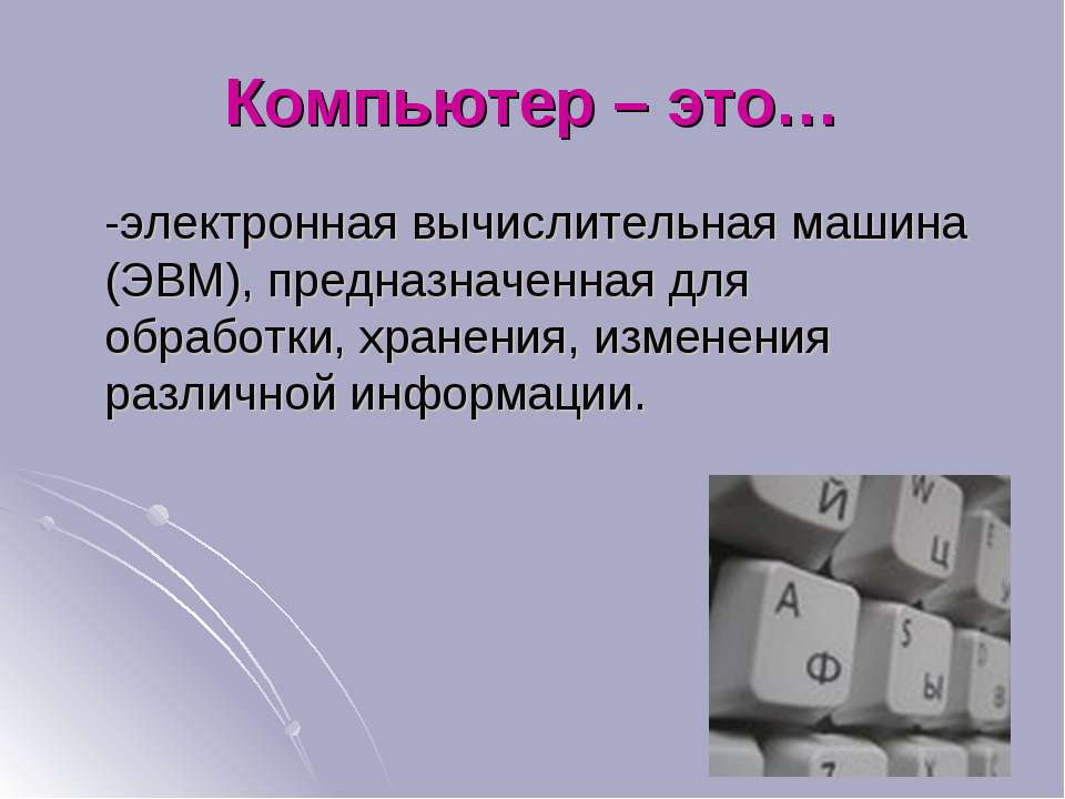 Компьютер – это… -электронная вычислительная машина (ЭВМ), предназначенная дл...