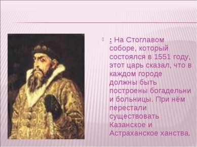 : На Стоглавом соборе, который состоялся в 1551 году, этот царь сказал, что в...