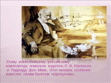 Этому известнейшему российскому композитору помогали издатель П. И. Юргенсон ...