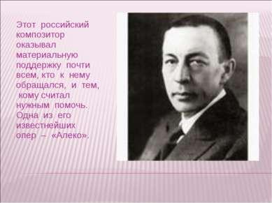 Этот российский композитор оказывал материальную поддержку почти всем, кто к ...
