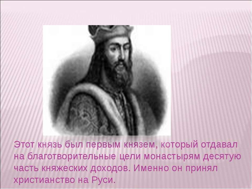 Этот князь был первым князем, который отдавал на благотворительные цели монас...